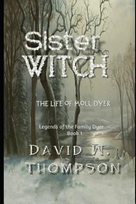 Sister Witch: The Life of Moll Dyer (Legends of the Family Dyer)