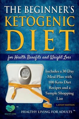 The Beginner's Ketogenic Diet for Health Benefits and Weight Loss: Includes a 30 Day Meal Plan with 100 Keto Diet Recipes, and a Sample Shopping List
