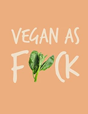 Vegan as F*ck 2018 Planner: Vegan Weekly Monthly Planner Calendar Organiser and Journal with Inspirational Quotes + To Do Lists with Vegan Design Cove