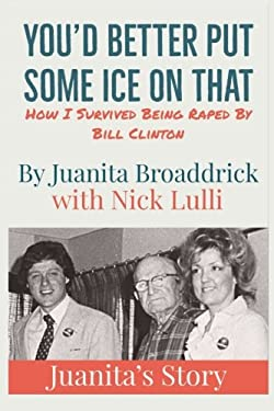 You'd Better Put Some Ice On That: How I Survived Being Raped by Bill Clinton