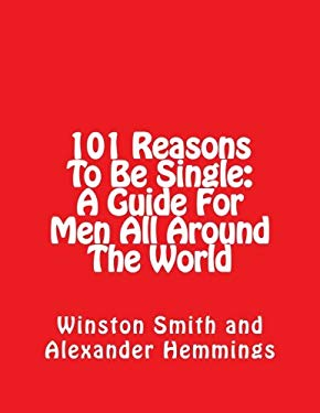 101 Reasons To Be Single: A Guide For Men All Around The World