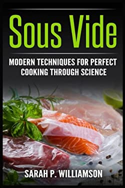 Sous Vide: Modern Techniques for Perfect Cooking Through Science (Scrumptious Dinners, Gourmet Cookbook, Precision Cooking)