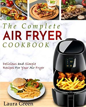 Air Fryer Cookbook: The Complete Air Fryer Cookbook  Delicious and Simple Recipes For Your Air Fryer (Air Fryer Recipe Cookbook)