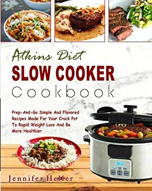 Atkins Diet Slow Cooker Cookbook: Prep -And-Go Simple And Flavored Recipes Made For Your Crock Pot To Rapid Weight Loss And Be More Healthier (Low Car