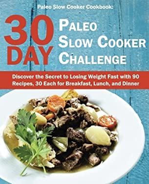Paleo Slow Cooker Cookbook: 30 Day Paleo Slow Cooker Challenge; Discover the Secret to Losing Weight Fast with 90 Recipes, 30 Each for Breakfast, Lunc