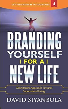 Branding Yourself For A New Life: Mainstream Approach Towards Supernatural Living (LET THIS MIND BE IN YOU) (Volume 4)