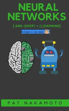 Neural Networks and Deep Learning: Deep Learning explained to your granny  A visual introduction for beginners who want to make their own Deep Learnin