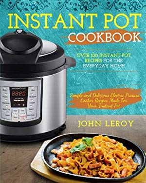 Instant Pot Cookbook: Over 100 Instant Pot Recipes For The Everyday Home | Simple and Delicious Electric Pressure Cooker Recipes Made For Your Instant