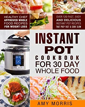 Instant Pot Cookbook for 30 Day Whole Food: Healthy Chef Approved Whole Food Recipes For Weight Loss - Over 120 Fast, Easy and Delicious Instant Pot .