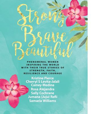 Strong Brave Beautiful: Phenomenal Women Inspiring The World With Their True Stories Of Strength, Faith, Resilience and Courage (Strong Brave Beautifu