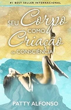 Seu Corpo Como  Criao de Conscincia (Portuguese Edition)