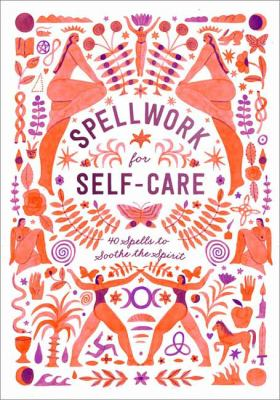 Spellwork for Self-Care: 40 Spells to Soothe the Spirit