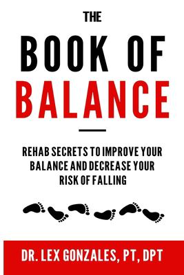The Book of Balance: Rehab Secrets To Improve Your Balance and Decrease Your Risk Of Falling