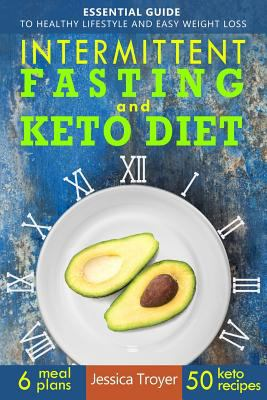 Intermittent Fasting and Keto Diet: Essential Guide to Healthy Lifestyle and Easy Weight Loss; With 50 Proven, Simple, and Delicious Ketogenic Recipes