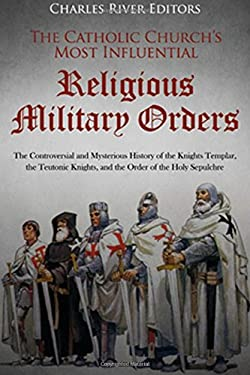 The Catholic Churchs Most Influential Religious Military Orders: The Controversial and Mysterious History of the Knights Templar, the Teutonic Knights