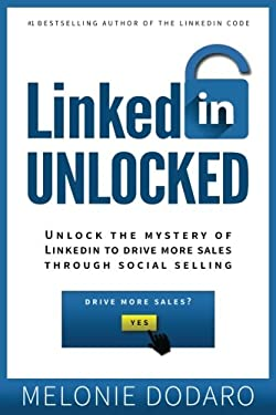 LinkedIn Unlocked: Unlock the Mystery of LinkedIn To Drive More Sales Through So