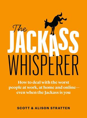 The Jackass Whisperer: How to deal with the worst people at work, at home and onlineeven when the Jackass is you