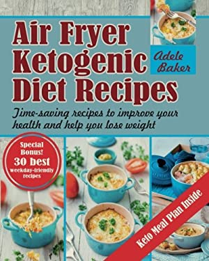 Air Fryer Ketogenic Diet Recipes: Time-saving recipes to improve your health and help you lose weight (Keto Air Fryer Cookbook, Ketogenic Air Fryer, A