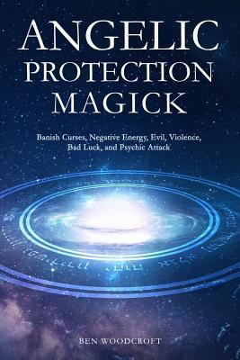 Angelic Protection Magick: Banish Curses, Negative Energy, Evil, Violence, Bad Luck, and Psychic Attack