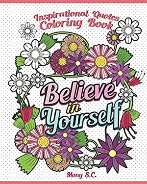 Believe in Yourself : Inspirational Quotes Coloring Books: Positive and Uplifting: Adult Coloring Books to Inspire You (Inspiration Quotes Coloring Bo