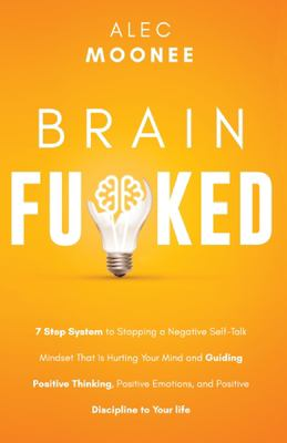 Brain Fu*ked: 7-Step System to Stopping a Negative Self-Talk Mindset That Is Hurting Your Mind and Guiding Positive Thinking, Positive Emotions, and P