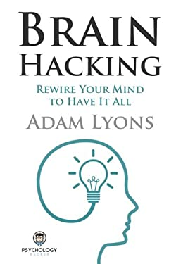 Brain Hacking: Rewire Your Mind to Have It All