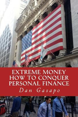 Extreme Money: How To Conquer Personal Finance: Financial Advice That Should Be Taught In High School