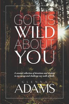 God Is Wild About You: A curated collection of devotions and wisdom to encourage and challenge our walk of faith