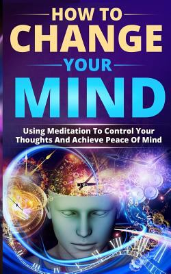 How to Change Your Mind: Using Meditation To Control Your Thoughts And Achieve Peace Of Mind