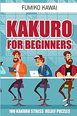 Kakuro For Beginners: 100 Kakuro Stress Relief Puzzles (Kakuro Books)