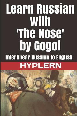 Learn Russian with 'The Nose' by Gogol: Interlinear Russian to English (Learn Russian with Interlinear Stories for Beginners and Advanced Readers Book