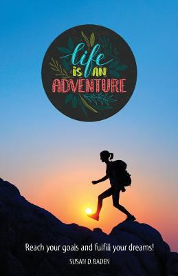 Life Is An Adventure: Attain Your Goals and Fulfill Your Dreams