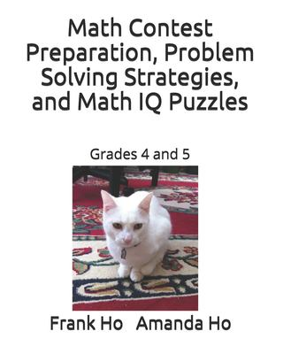 Math Contest Preparation, Problem Solving Strategies, and Math IQ Puzzles: Grades 4 and 5