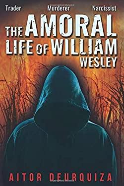 The Amoral Life of William Wesley: Trader   Murderer   Narcissist
