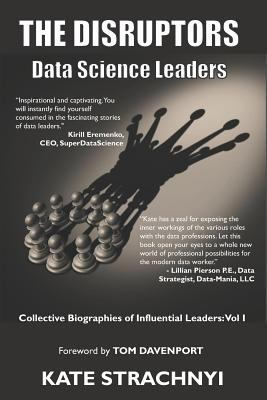 The Disruptors: Data Science Leaders: Collective Biographies of Influential Leaders: Vol I