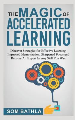 The Magic of Accelerated  Learning: Discover Strategies for Effective Learning, Improved Memorization, Sharpened Focus and Become An Expert In Any Ski