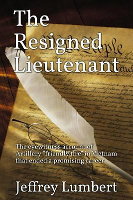 """The Resigned Lieutenant: The eyewitness account of Artillery """"friendly fire"""" in Vietnam that ended a promising career"""