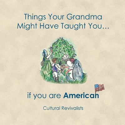Things Your Grandma Might Have Taught You: ...if you are American (Volume 1)