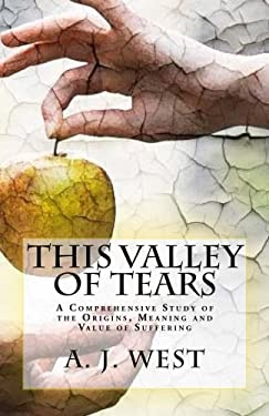 This Valley of Tears: A Comprehensive Study of the Origins, Meaning and Value of Suffering