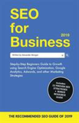 SEO for Business 2019: Step-by-Step Beginners Guide to Growth using Search Engine Optimization, Google Analytics, Adwords, and other Marketing Strateg