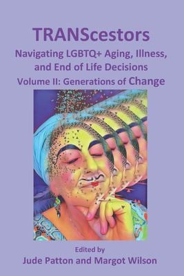 TRANScestors: Navegating LGBTQ+ Aging, Illness, and End of Life Decisions: Generations of change