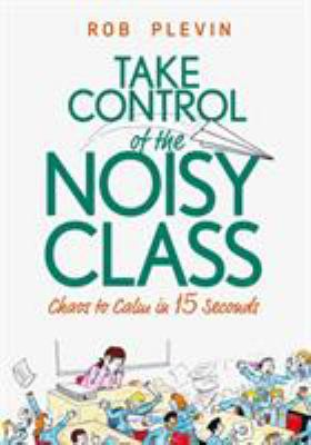 Take Control of the Noisy Class: Chaos to Calm in 15 Seconds (Super-effective classroom management strategies for teachers in today's toughest classro