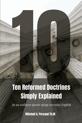 Ten  Reformed Doctrines  Simply  Explained: by an ordinary pastor using everyday English