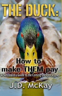 The Duck: How to Make THEM Pay: A Survivalists Guide to the Coming Duckpocalypse