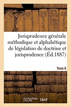 Jurisprudence Generale Methodique Et Alphabetique de Legislation de Doctrine Et Jurisprudence T06 (Sciences Sociales) (French Edition)