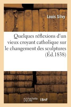 Quelques Reflexions D'Un Vieux Croyant Catholique Sur Le Changement Des Sculptures (French Edition)