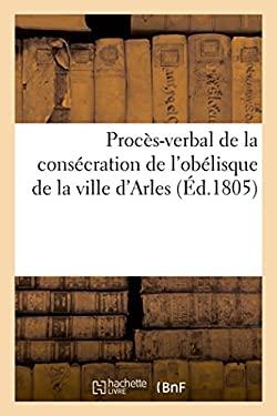 Proces-Verbal Consecration de L'Obelisque de La Ville D'Arles, a la Gloire de Sa Majeste (Histoire) (French Edition)
