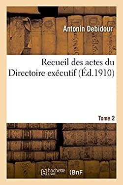 Recueil Des Actes Du Directoire Executif Tome 2: Proces-Verbaux, Arretes, Instructions, Lettres Et Actes Divers. (Histoire) (French Edition)