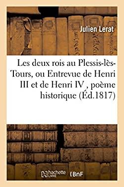 Les Deux Rois Au Plessis-Les-Tours, Ou Entrevue de Henri III Et de Henri IV, Poeme Historique, (Litterature) (French Edition)