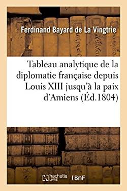 Tableaux de la Diplomatie Francaise Depuis La Minorite de Louis XIII Jusqu'a La Paix D'Amiens (Histoire) (French Edition)